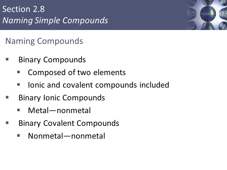 Section 2.8 Naming Simple Compounds Naming Compounds  Binary Compounds  Composed of two elements  Ionic and covalent compounds included  Binary Io
