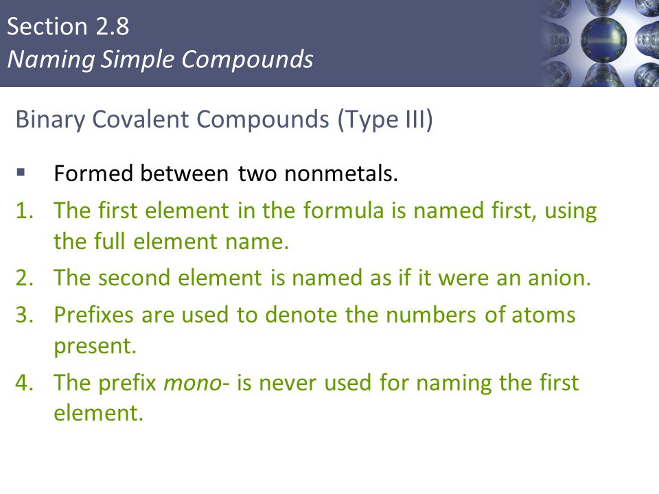 Section 2.8 Naming Simple Compounds Binary Covalent Compounds (Type III)  Formed between two nonmetals. 1.The first element in the formula is named f
