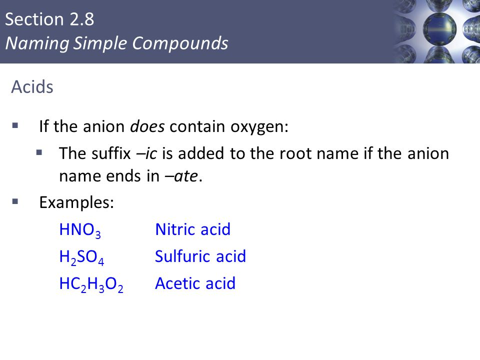 Section 2.8 Naming Simple Compounds Acids  If the anion does contain oxygen:  The suffix –ic is added to the root name if the anion name ends in –at