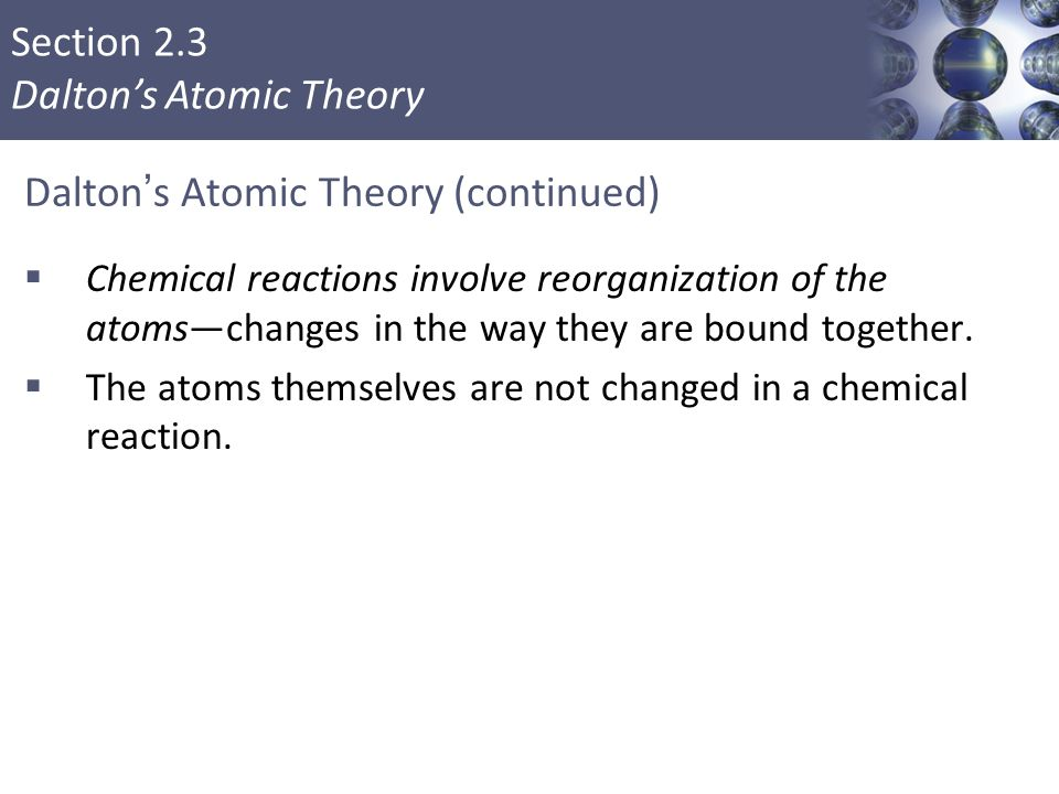 Section 2.3 Dalton's Atomic Theory Dalton's Atomic Theory (continued)  Chemical reactions involve reorganization of the atoms—changes in the way they