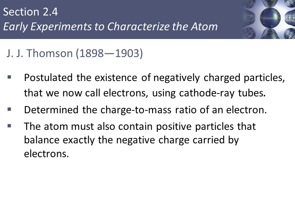Section 2.4 Early Experiments to Characterize the Atom J. J. Thomson (1898—1903)  Postulated the existence of negatively charged particles, that we n