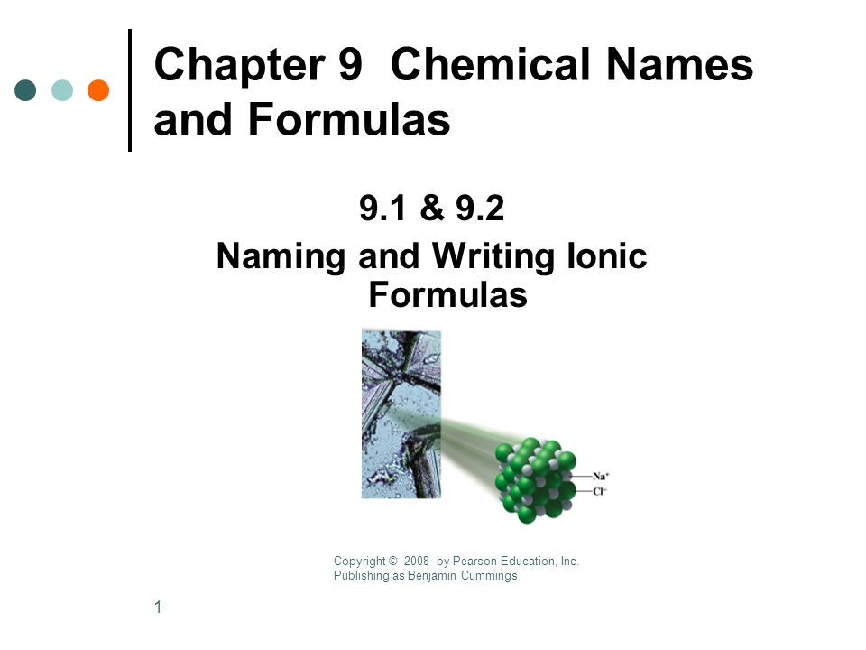 1 Chapter 9 Chemical Names and Formulas 9.1 & 9.2 Naming and Writing Ionic Formulas Copyright © 2008 by Pearson Education, Inc.