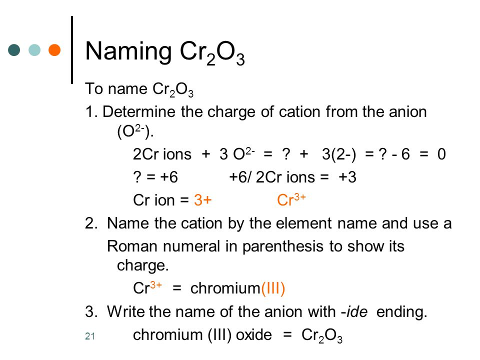 21 Naming Cr 2 O 3 To name Cr 2 O 3 1. Determine the charge of cation from the anion (O 2- ).