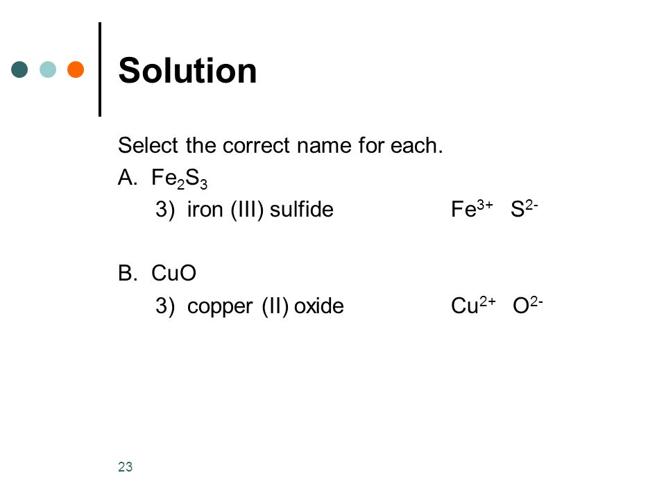 23 Solution Select the correct name for each. A. Fe 2 S 3 3) iron (III) sulfide Fe 3+ S 2- B.