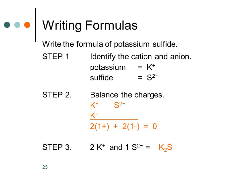 25 Writing Formulas Write the formula of potassium sulfide.