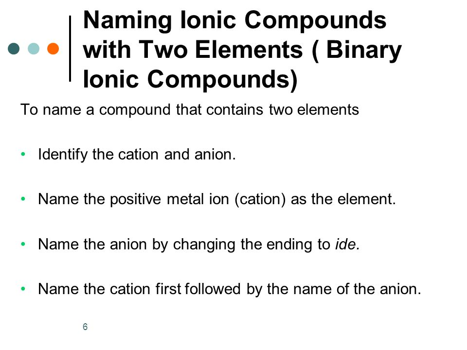 6 To name a compound that contains two elements Identify the cation and anion. Name the positive metal ion (cation) as the element. Name the anion by