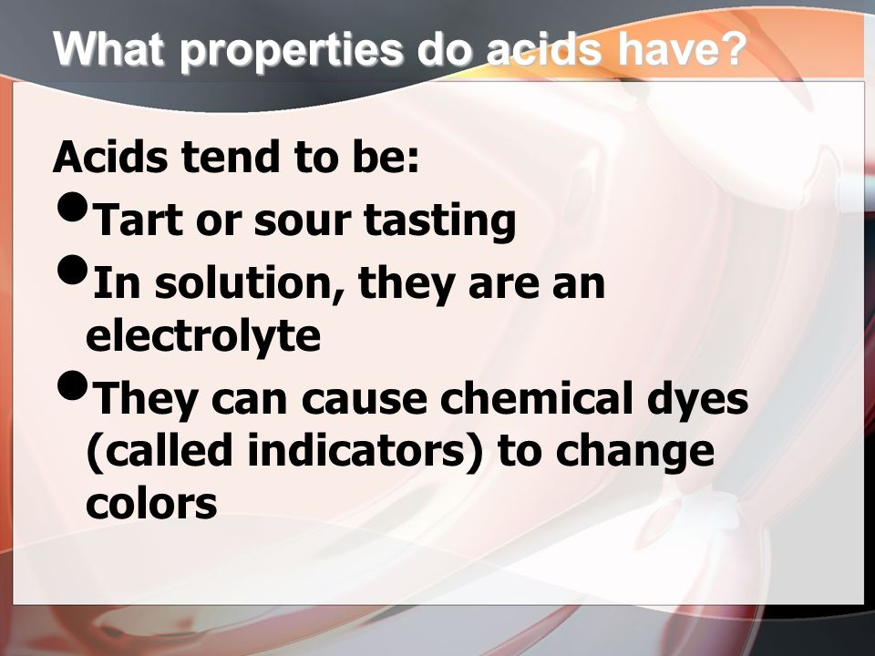 What properties do acids have? Acids tend to be: Tart or sour tasting In solution, they are an electrolyte They can cause chemical dyes (called indica