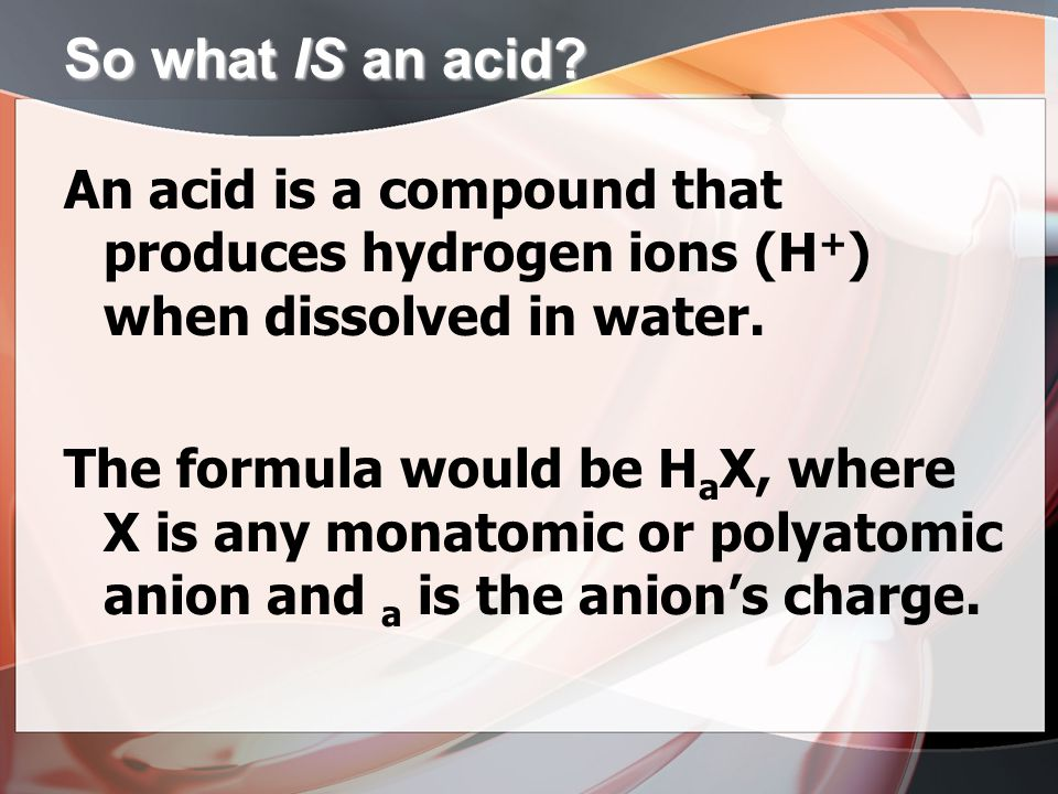 So what IS an acid? An acid is a compound that produces hydrogen ions (H + ) when dissolved in water. The formula would be H a X, where X is any monat