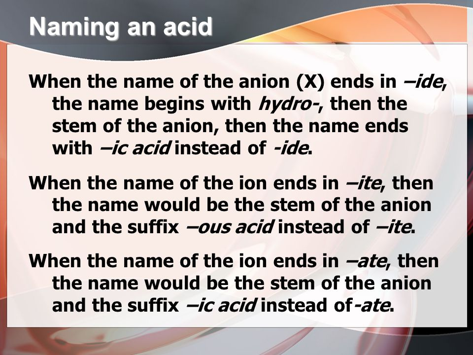 Naming an acid When the name of the anion (X) ends in –ide, the name begins with hydro-, then the stem of the anion, then the name ends with –ic acid