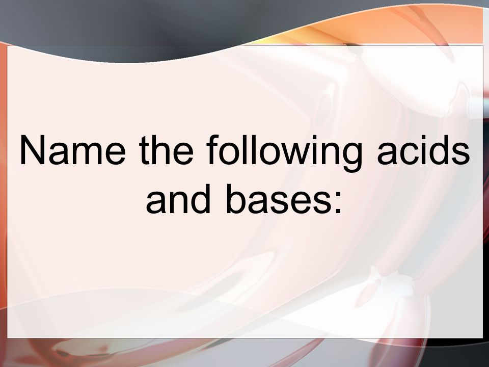 Name the following acids and bases: