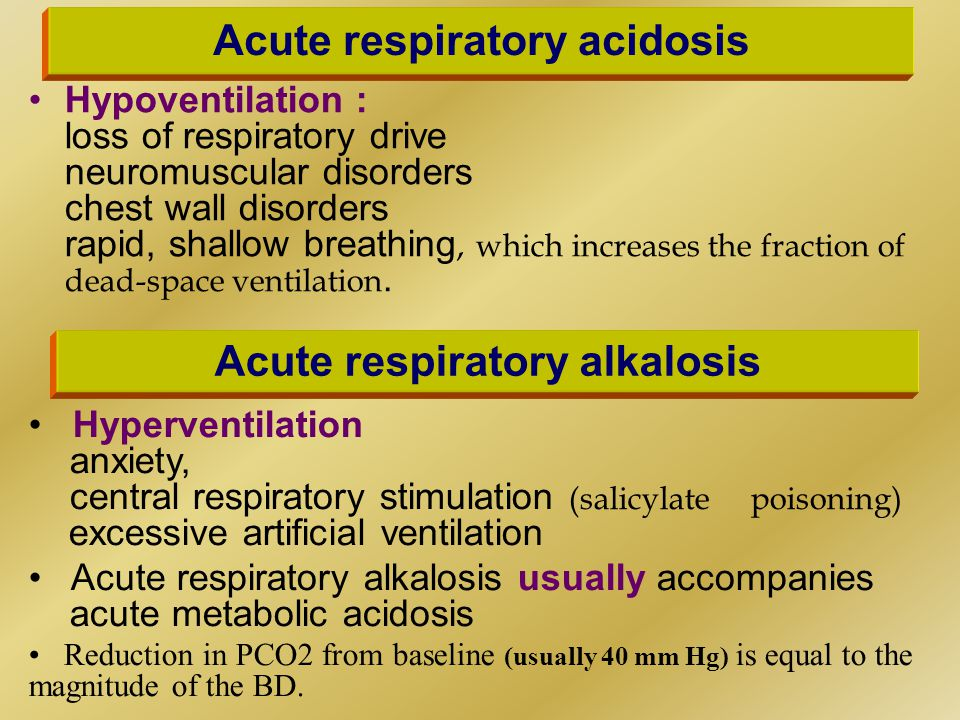 Acute respiratory acidosis Hypoventilation : loss of respiratory drive neuromuscular disorders chest wall disorders rapid, shallow breathing, which increases the fraction of dead-space ventilation.
