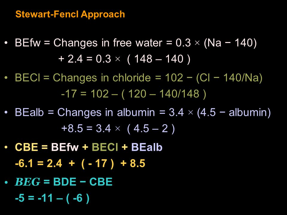 Stewart-Fencl Approach BEfw = Changes in free water = 0.3 × (Na − 140) + 2.4 = 0.3 × ( 148 – 140 ) BECl = Changes in chloride = 102 − (Cl − 140/Na) -17 = 102 – ( 120 – 140/148 ) BEalb = Changes in albumin = 3.4 × (4.5 − albumin) +8.5 = 3.4 × ( 4.5 – 2 ) CBE = BEfw + BECl + BEalb -6.1 = 2.4 + ( - 17 ) + 8.5 BEG = BDE − CBE -5 = -11 – ( -6 )