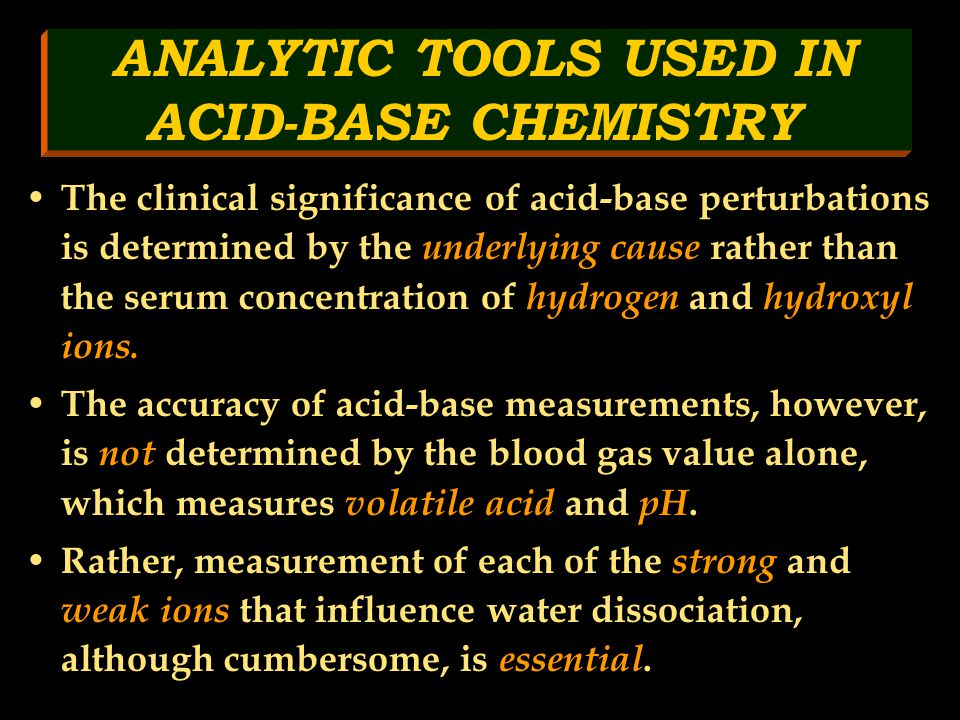 ANALYTIC TOOLS USED IN ACID-BASE CHEMISTRY The clinical significance of acid-base perturbations is determined by the underlying cause rather than the serum concentration of hydrogen and hydroxyl ions.
