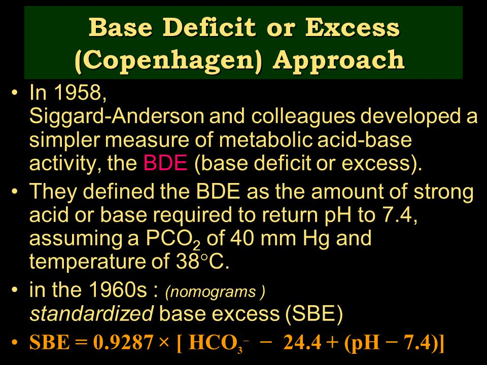 Base Deficit or Excess (Copenhagen) Approach In 1958, Siggard-Anderson and colleagues developed a simpler measure of metabolic acid-base activity, the BDE (base deficit or excess).