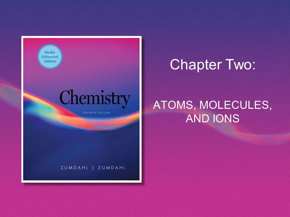 Chapter Two: ATOMS, MOLECULES, AND IONS