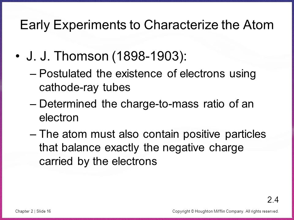 Copyright © Houghton Mifflin Company. All rights reserved. Chapter 2 | Slide 16 Early Experiments to Characterize the Atom J. J. Thomson (1898-1903):