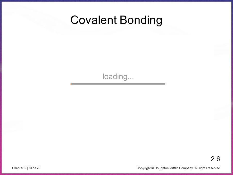 Copyright © Houghton Mifflin Company. All rights reserved. Chapter 2 | Slide 29 Covalent Bonding 2.6