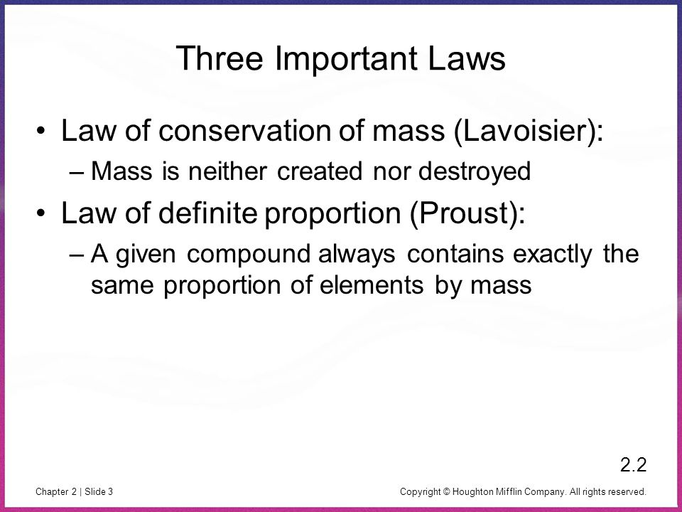 Copyright © Houghton Mifflin Company. All rights reserved. Chapter 2 | Slide 3 Three Important Laws Law of conservation of mass (Lavoisier): –Mass is