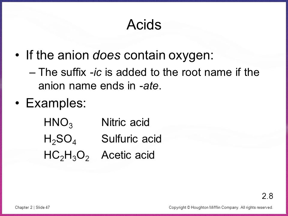 Copyright © Houghton Mifflin Company. All rights reserved. Chapter 2 | Slide 47 Acids If the anion does contain oxygen: –The suffix -ic is added to th