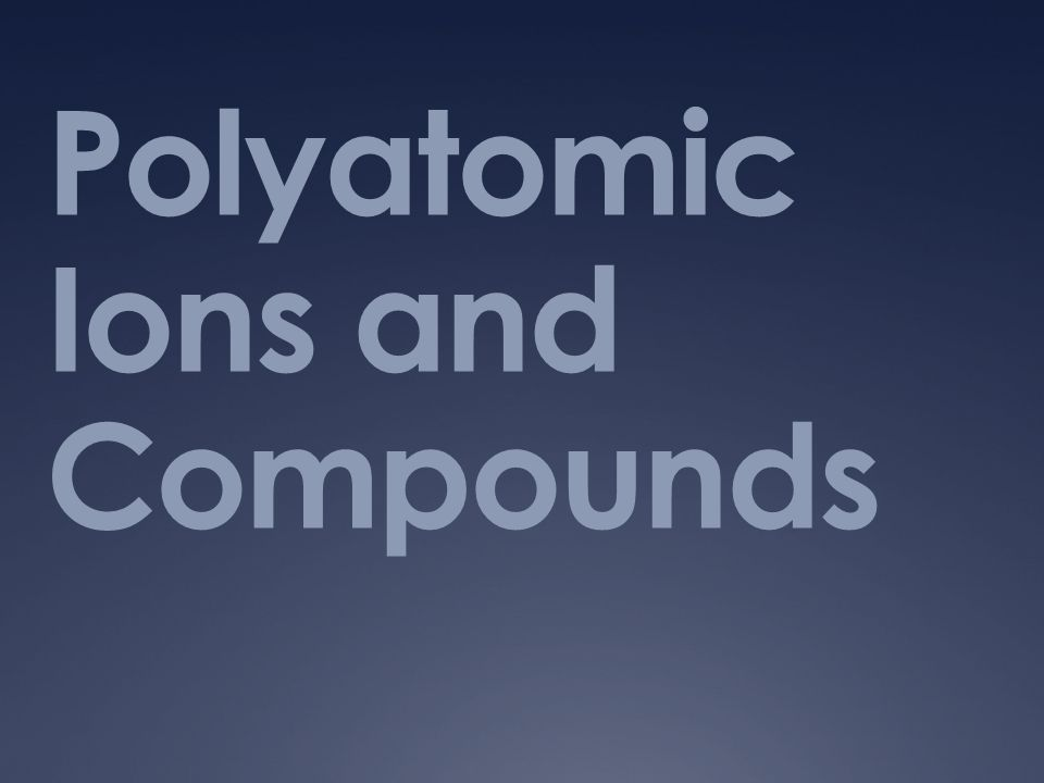 Polyatomic Ions and Compounds