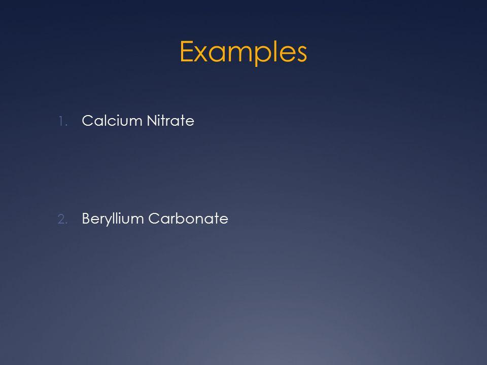 Examples 1. Calcium Nitrate 2. Beryllium Carbonate
