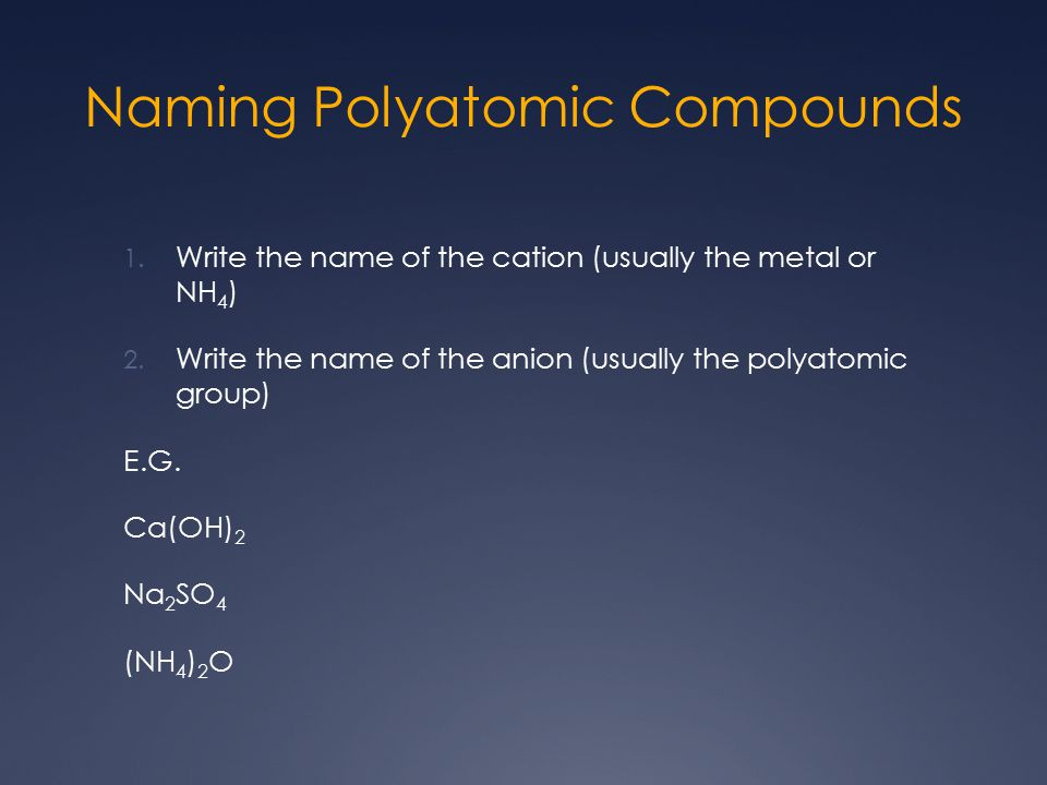 Naming Polyatomic Compounds 1. Write the name of the cation (usually the metal or NH 4 ) 2. Write the name of the anion (usually the polyatomic group)