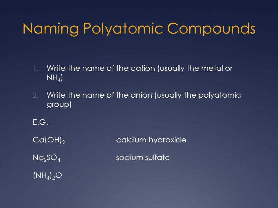 Naming Polyatomic Compounds 1. Write the name of the cation (usually the metal or NH 4 ) 2.