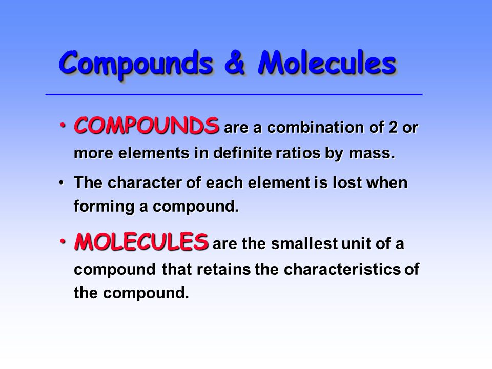 Compounds & Molecules COMPOUNDS are a combination of 2 or more elements in definite ratios by mass.COMPOUNDS are a combination of 2 or more elements in definite ratios by mass.
