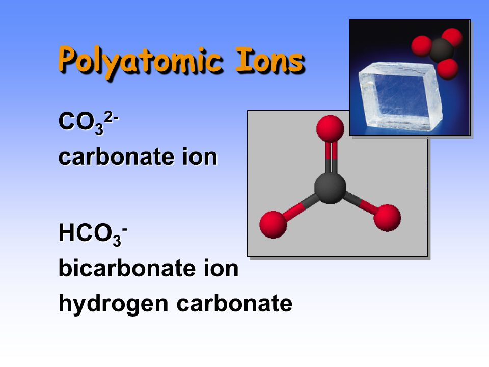 Polyatomic Ions CO 3 2- carbonate ion HCO 3 - bicarbonate ion hydrogen carbonate