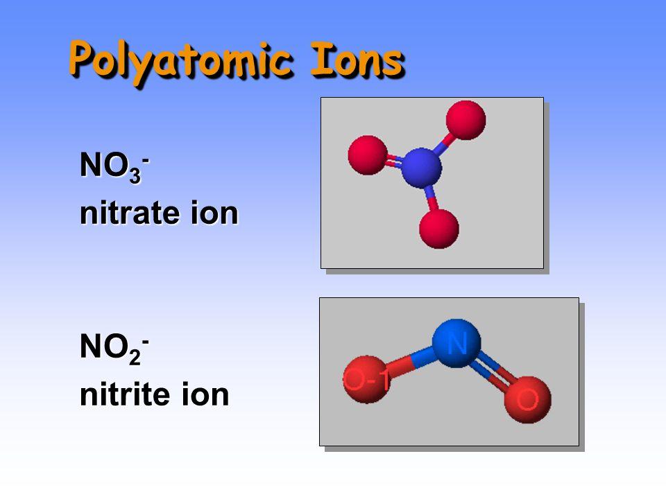 NO 3 - nitrate ion NO 2 - nitrite ion Polyatomic Ions