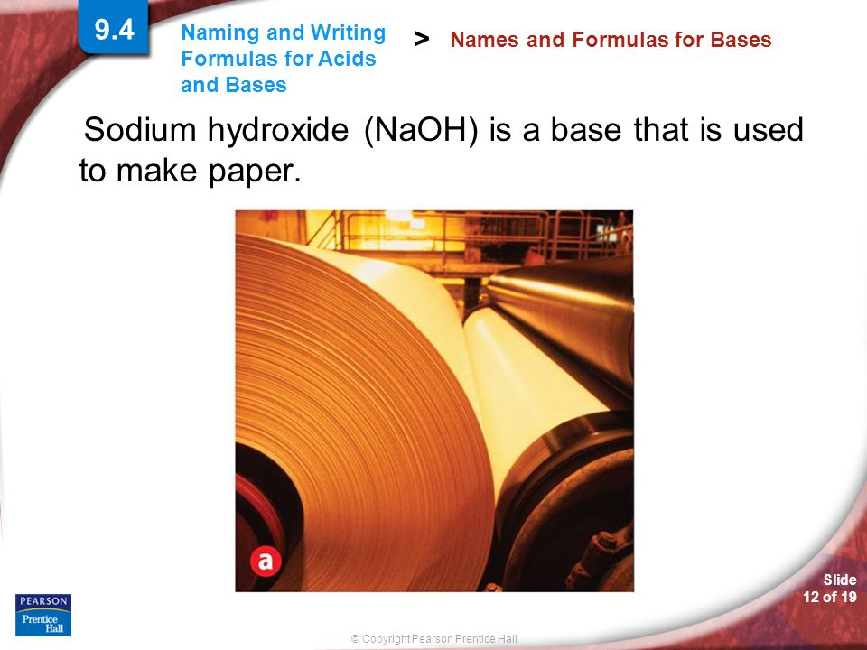 Slide 12 of 19 © Copyright Pearson Prentice Hall Naming and Writing Formulas for Acids and Bases > Sodium hydroxide (NaOH) is a base that is used to make paper.