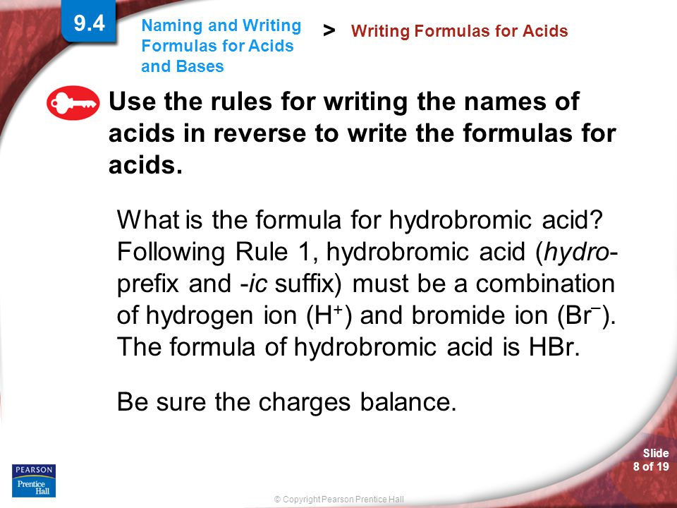 Slide 8 of 19 © Copyright Pearson Prentice Hall Naming and Writing Formulas for Acids and Bases > Use the rules for writing the names of acids in reverse to write the formulas for acids.