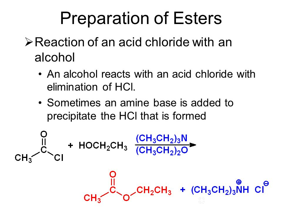 Preparation of Esters  Reaction of an acid chloride with an alcohol An alcohol reacts with an acid chloride with elimination of HCl. Sometimes an ami