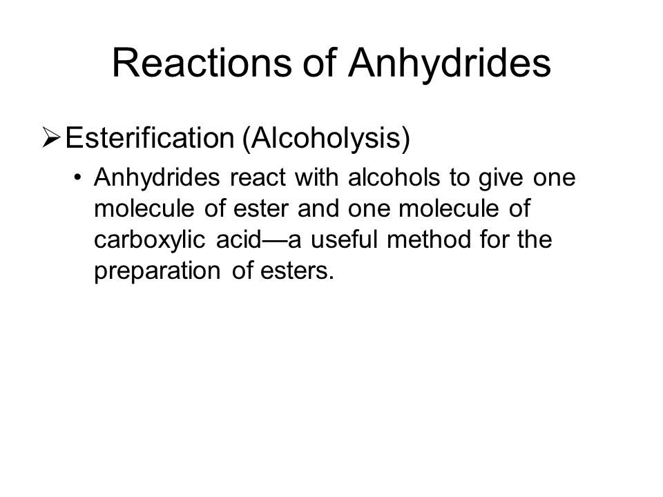Reactions of Anhydrides  Esterification (Alcoholysis) Anhydrides react with alcohols to give one molecule of ester and one molecule of carboxylic aci