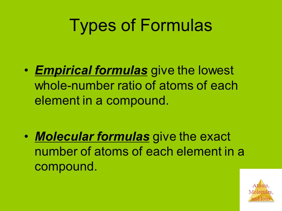 Atoms, Molecules, and Ions Types of Formulas Empirical formulas give the lowest whole-number ratio of atoms of each element in a compound.