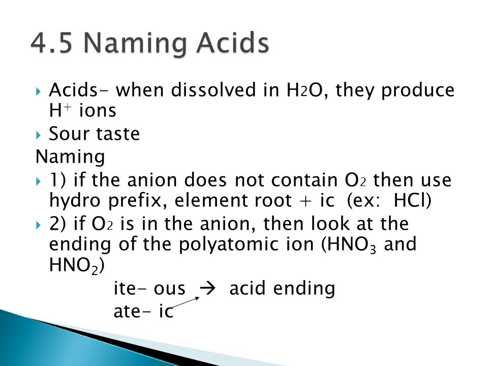  Acids- when dissolved in H 2 O, they produce H + ions  Sour taste Naming  1) if the anion does not contain O 2 then use hydro prefix, element root + ic (ex: HCl)  2) if O 2 is in the anion, then look at the ending of the polyatomic ion (HNO 3 and HNO 2 ) ite- ous  acid ending ate- ic
