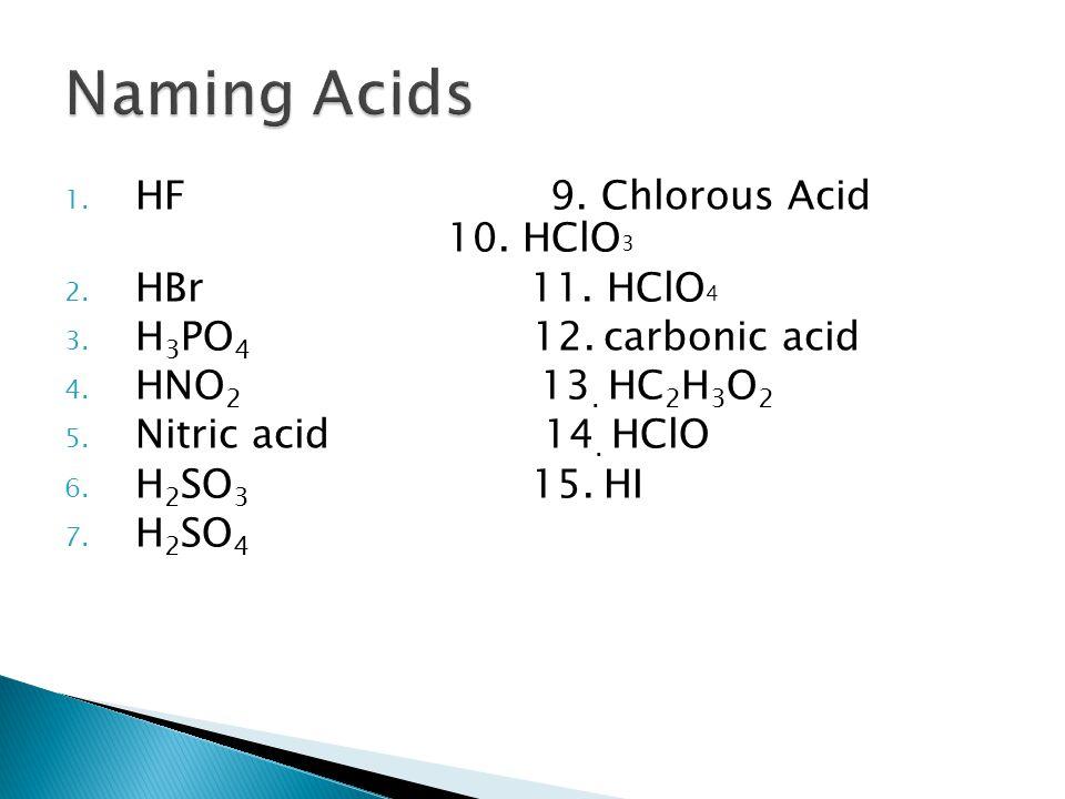 1. HF 9. Chlorous Acid 10. HClO 3 2. HBr 11. HClO 4 3. H 3 PO 4 12. carbonic acid 4. HNO 2 13. HC 2 H 3 O 2 5. Nitric acid 14. HClO 6. H 2 SO 3 15. HI