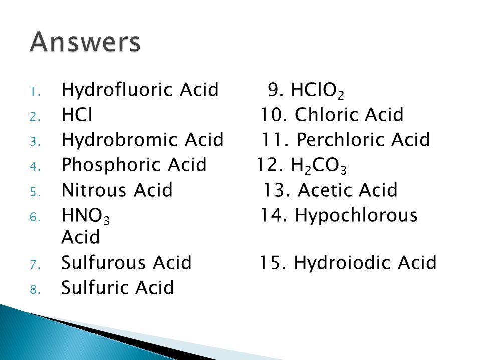 1. Hydrofluoric Acid 9. HClO 2 2. HCl 10. Chloric Acid 3. Hydrobromic Acid 11. Perchloric Acid 4. Phosphoric Acid 12. H 2 CO 3 5. Nitrous Acid 13. Ace