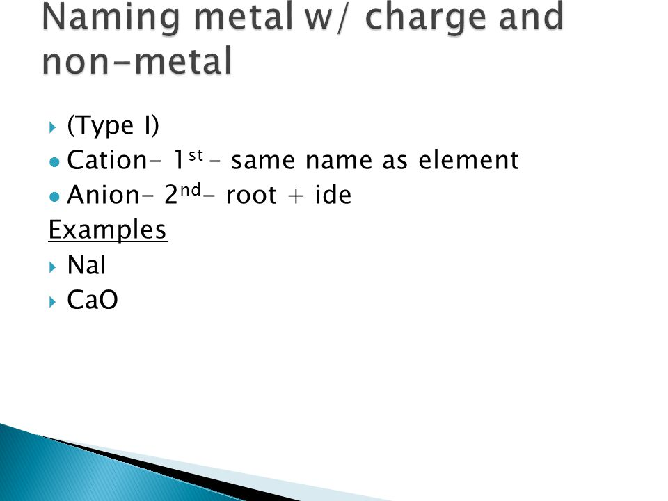  (Type I) Cation- 1 st – same name as element Anion- 2 nd - root + ide Examples  NaI  CaO