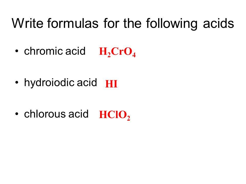 Write formulas for the following acids chromic acid hydroiodic acid chlorous acid H 2 CrO 4 HI HClO 2