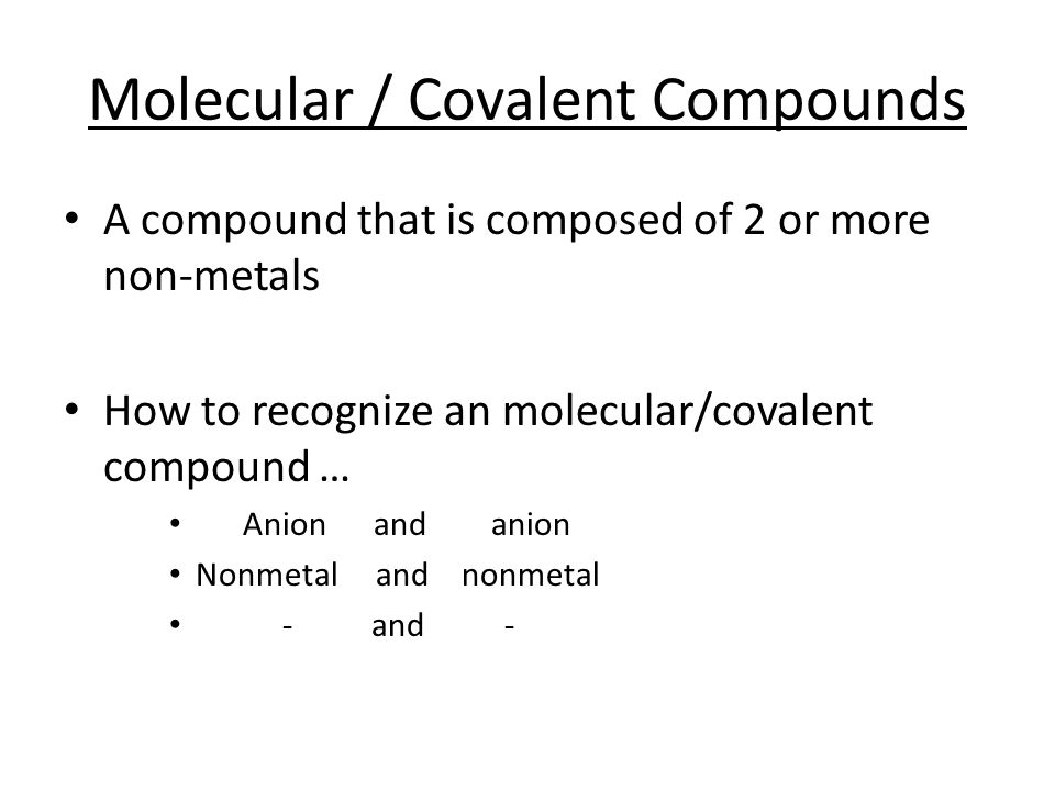 Molecular / Covalent Compounds A compound that is composed of 2 or more non-metals How to recognize an molecular/covalent compound … Anion and anion N