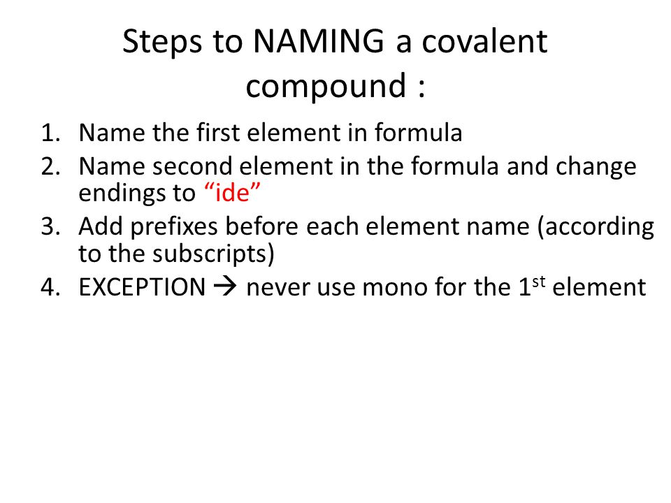 Steps to NAMING a covalent compound : 1.Name the first element in formula 2.Name second element in the formula and change endings to ide 3.Add prefixes before each element name (according to the subscripts) 4.EXCEPTION  never use mono for the 1 st element