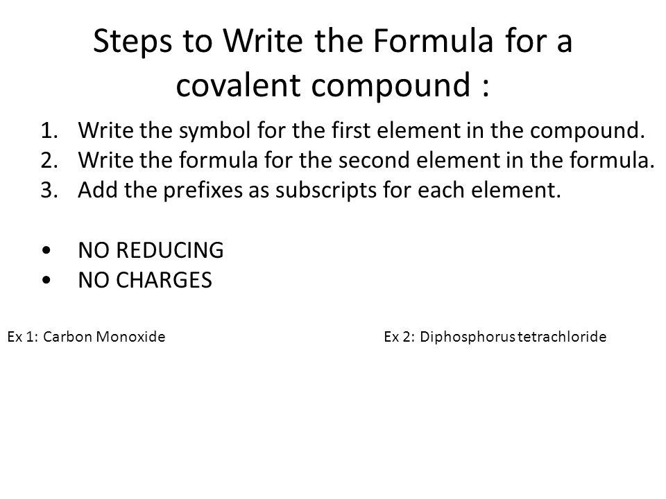Steps to Write the Formula for a covalent compound : 1.Write the symbol for the first element in the compound. 2.Write the formula for the second elem