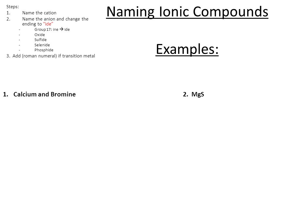 """1.Calcium and Bromine2. MgS Naming Ionic Compounds Examples: Steps: 1.Name the cation 2.Name the anion and change the ending to """"ide"""" -Group 17: ine """