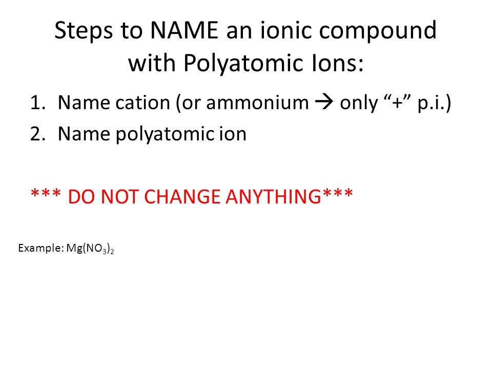 """Steps to NAME an ionic compound with Polyatomic Ions: 1.Name cation (or ammonium  only """"+"""" p.i.) 2.Name polyatomic ion *** DO NOT CHANGE ANYTHING***"""