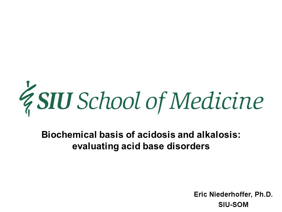 Eric Niederhoffer, Ph.D. SIU-SOM Biochemical basis of acidosis and alkalosis: evaluating acid base disorders