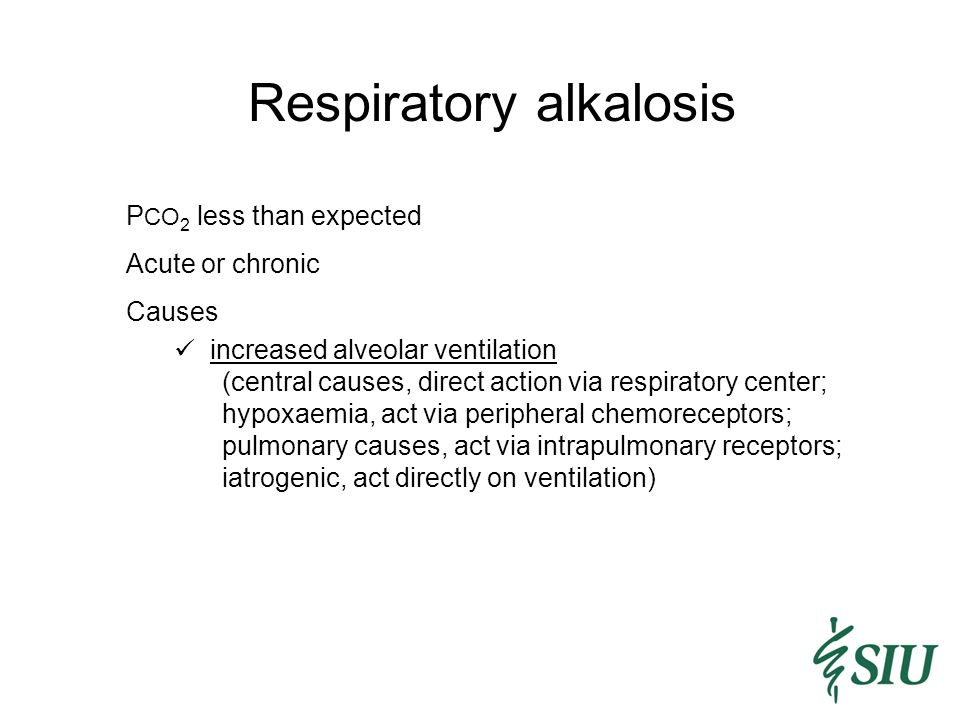 Respiratory alkalosis P CO 2 less than expected Acute or chronic Causes increased alveolar ventilation (central causes, direct action via respiratory center; hypoxaemia, act via peripheral chemoreceptors; pulmonary causes, act via intrapulmonary receptors; iatrogenic, act directly on ventilation)