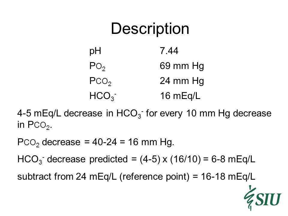 Description pH7.44 P O 2 69 mm Hg P CO 2 24 mm Hg HCO 3 - 16 mEq/L 4-5 mEq/L decrease in HCO 3 - for every 10 mm Hg decrease in P CO 2.