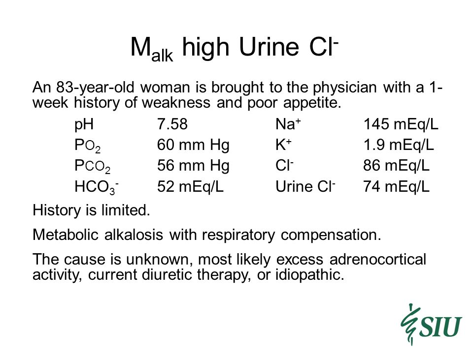 M alk high Urine Cl - An 83-year-old woman is brought to the physician with a 1- week history of weakness and poor appetite.
