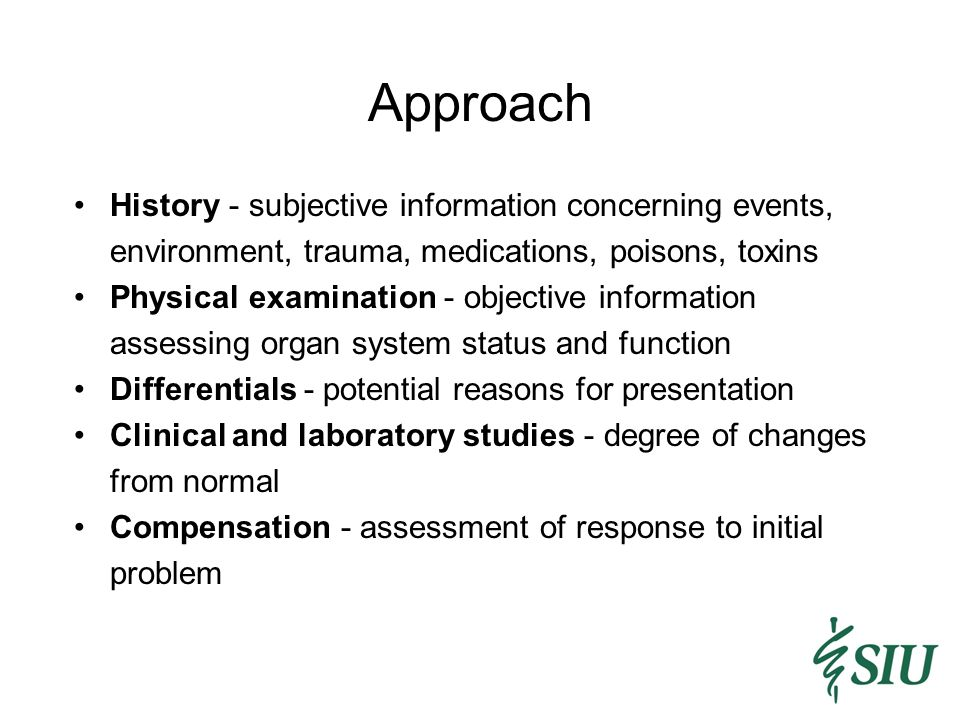 Approach History - subjective information concerning events, environment, trauma, medications, poisons, toxins Physical examination - objective information assessing organ system status and function Differentials - potential reasons for presentation Clinical and laboratory studies - degree of changes from normal Compensation - assessment of response to initial problem